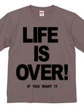 LIFE IS OVER! if you wanted